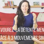 SAVOURER LA DÉTENTE MENTALE GRÂCE À 3 MOUVEMENTS