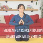 SOUTENIR SA CONCENTRATION : UN ART AUX MILLE VERTUS